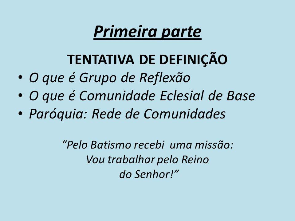 Primeira parte TENTATIVA DE DEFINIÇÃO O que é Grupo de Reflexão O que é Comunidade Eclesial de Base Paróquia: Rede de Comunidades Pelo Batismo recebi