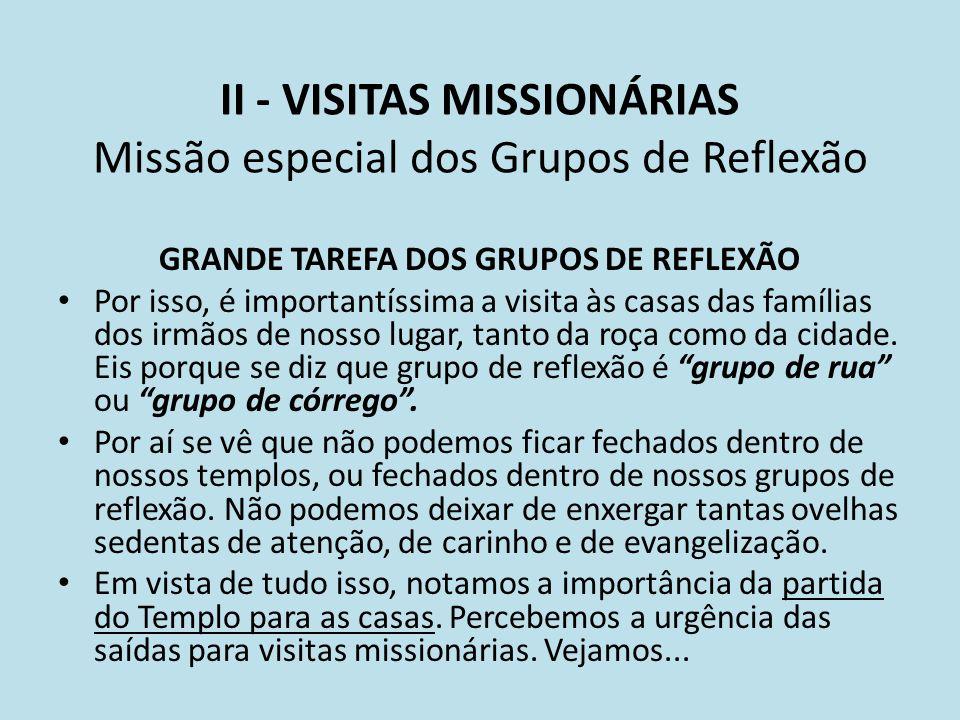 II - VISITAS MISSIONÁRIAS Missão especial dos Grupos de Reflexão GRANDE TAREFA DOS GRUPOS DE REFLEXÃO Por isso, é importantíssima a visita às casas da
