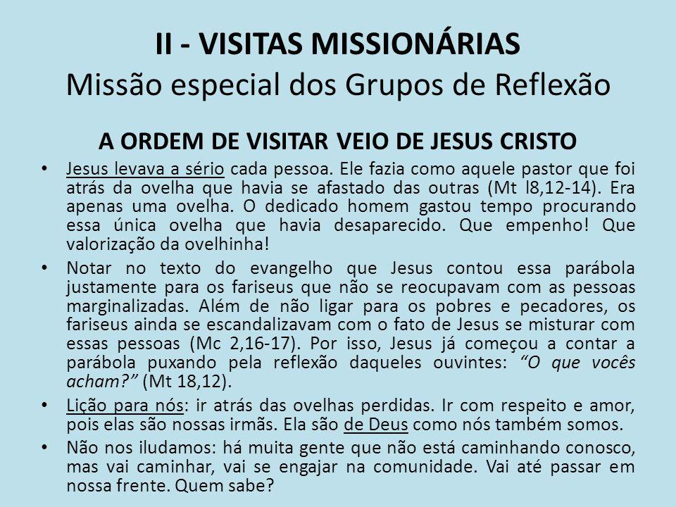 II - VISITAS MISSIONÁRIAS Missão especial dos Grupos de Reflexão A ORDEM DE VISITAR VEIO DE JESUS CRISTO Jesus levava a sério cada pessoa. Ele fazia c