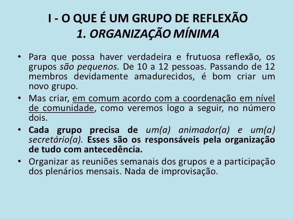 I - O QUE É UM GRUPO DE REFLEXÃO 1. ORGANIZAÇÃO MÍNIMA Para que possa haver verdadeira e frutuosa reflexão, os grupos são pequenos. De 10 a 12 pessoas