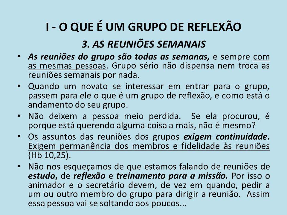 I - O QUE É UM GRUPO DE REFLEXÃO 3. AS REUNIÕES SEMANAIS As reuniões do grupo são todas as semanas, e sempre com as mesmas pessoas. Grupo sério não di