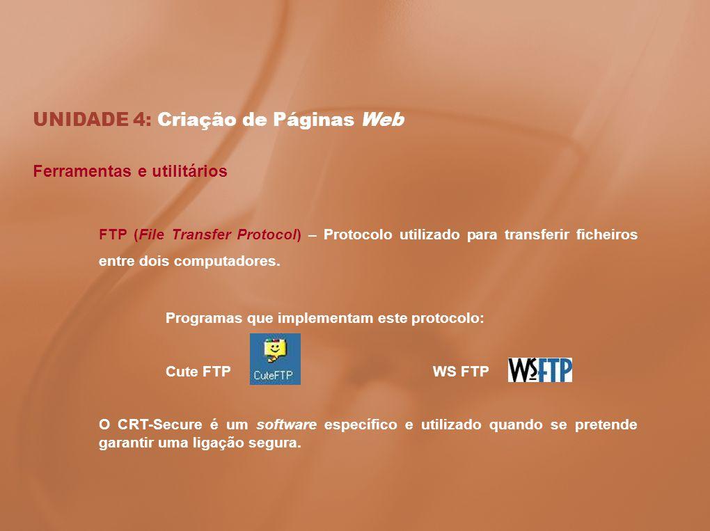 UNIDADE 4: Criação de Páginas Web Ferramentas e utilitários FTP (File Transfer Protocol) – Protocolo utilizado para transferir ficheiros entre dois co