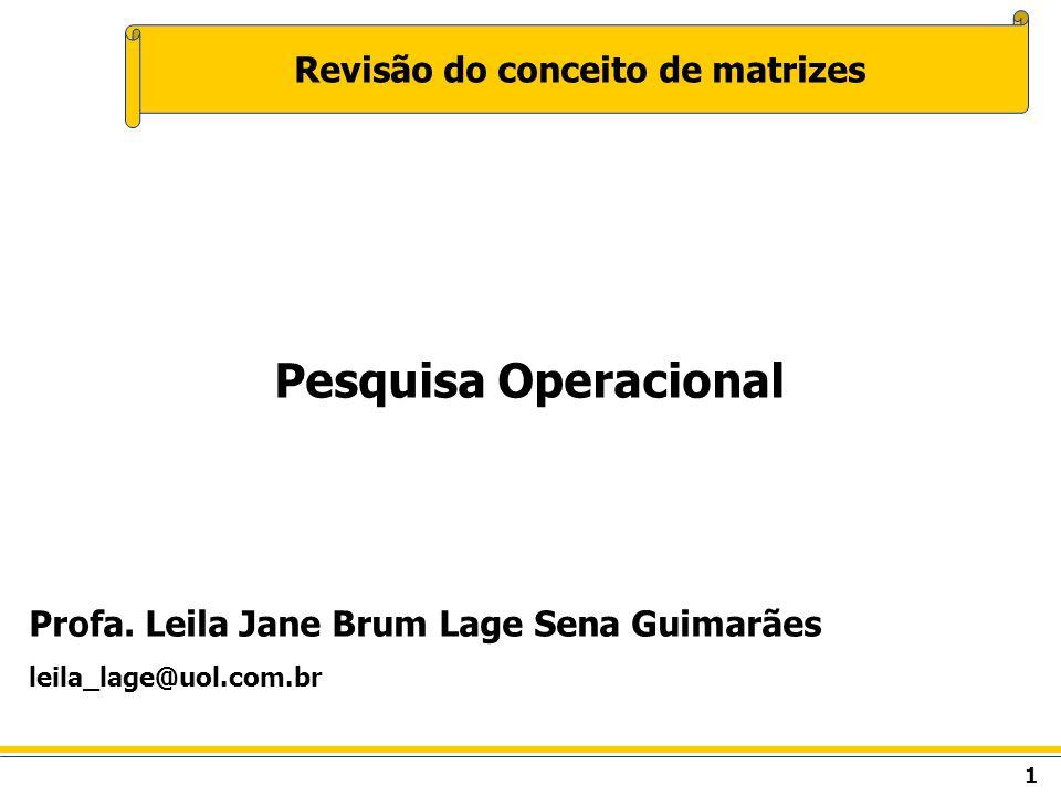 1 Revisão do conceito de matrizes Pesquisa Operacional Profa. Leila Jane Brum Lage Sena Guimarães leila_lage@uol.com.br