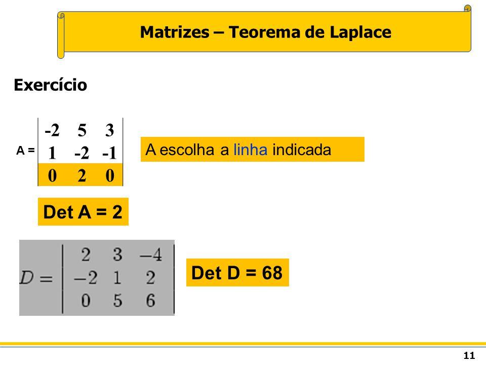 11 Matrizes – Teorema de Laplace Exercício A escolha a linha indicada A = -253 1 020 Det A = 2 Det D = 68