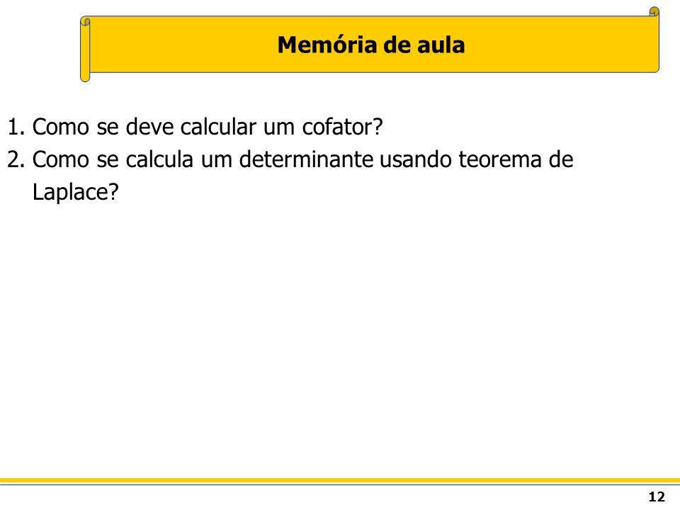 12 Memória de aula 1.Como se deve calcular um cofator? 2.Como se calcula um determinante usando teorema de Laplace?