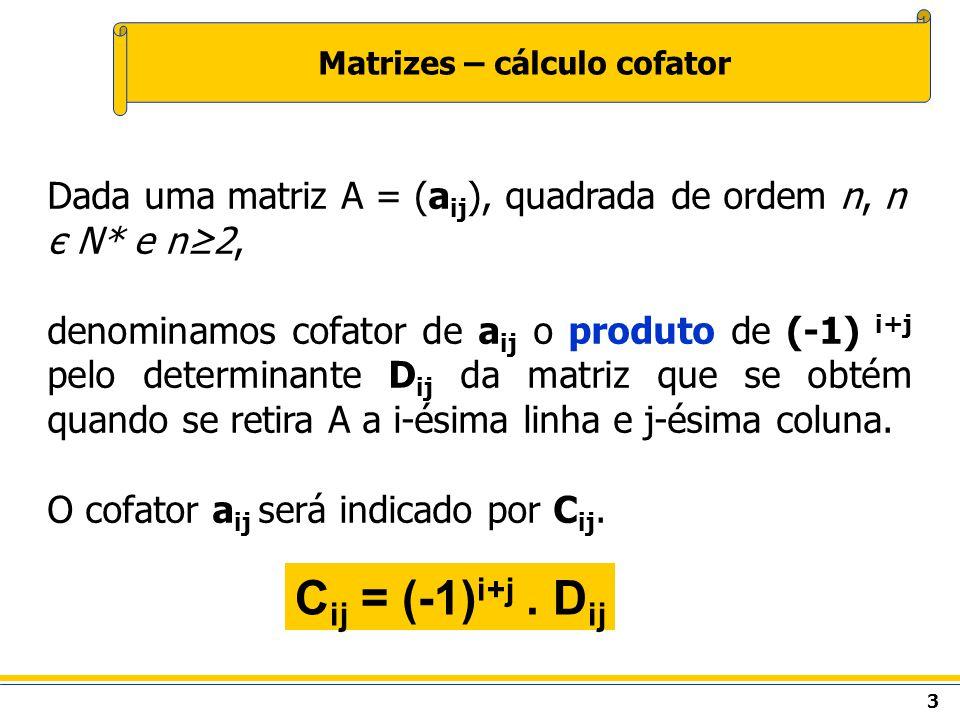 3 Matrizes – cálculo cofator Dada uma matriz A = (a ij ), quadrada de ordem n, n є N* e n2, denominamos cofator de a ij o produto de (-1) i+j pelo determinante D ij da matriz que se obtém quando se retira A a i-ésima linha e j-ésima coluna.