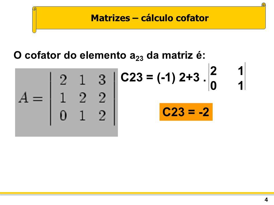 4 Matrizes – cálculo cofator O cofator do elemento a 23 da matriz é: C23 = (-1) 2+3. 21012101 C23 = -2