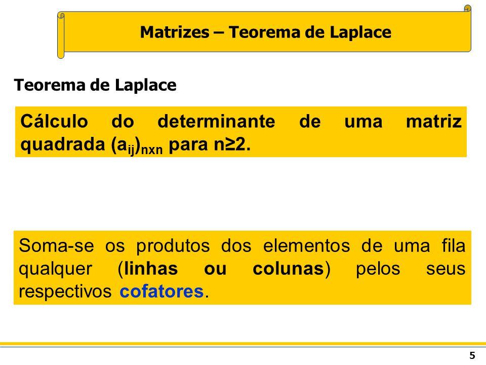 5 Matrizes – Teorema de Laplace Cálculo do determinante de uma matriz quadrada (a ij ) nxn para n2. Teorema de Laplace Soma-se os produtos dos element