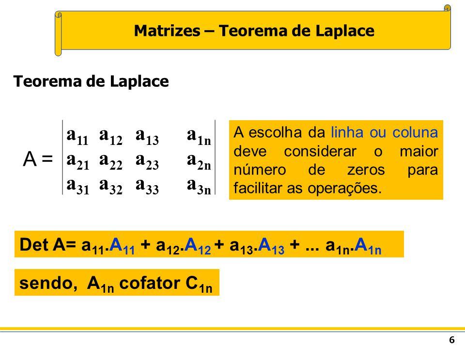 6 Matrizes – Teorema de Laplace Teorema de Laplace a 11 a 12 a 13 a 1n a 21 a 22 a 23 a 2n a 31 a 32 a 33 a 3n Det A= a 11.A 11 + a 12.A 12 + a 13.A 13 +...