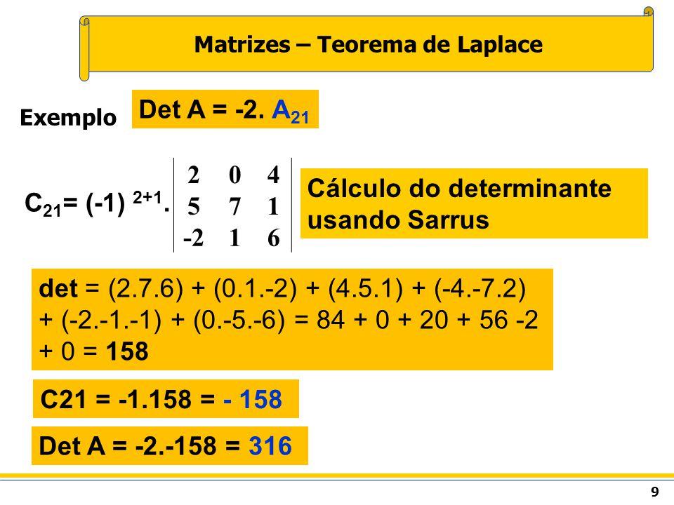 9 Matrizes – Teorema de Laplace Exemplo Det A = -2. A 21 C 21 = (-1) 2+1. 204 571 -216 Cálculo do determinante usando Sarrus det = (2.7.6) + (0.1.-2)