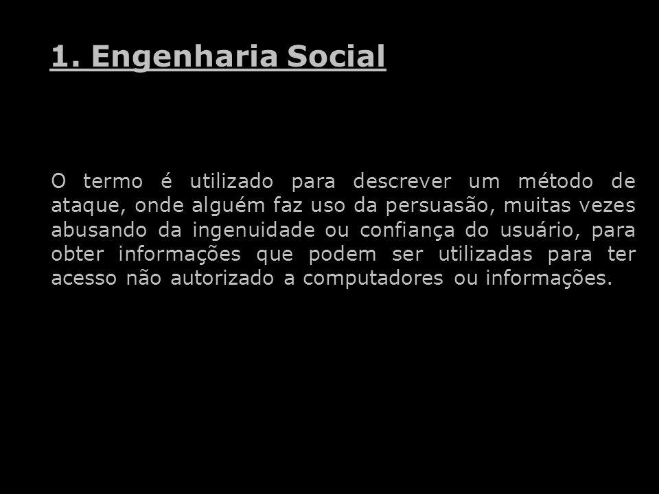 1. Engenharia Social O termo é utilizado para descrever um método de ataque, onde alguém faz uso da persuasão, muitas vezes abusando da ingenuidade ou
