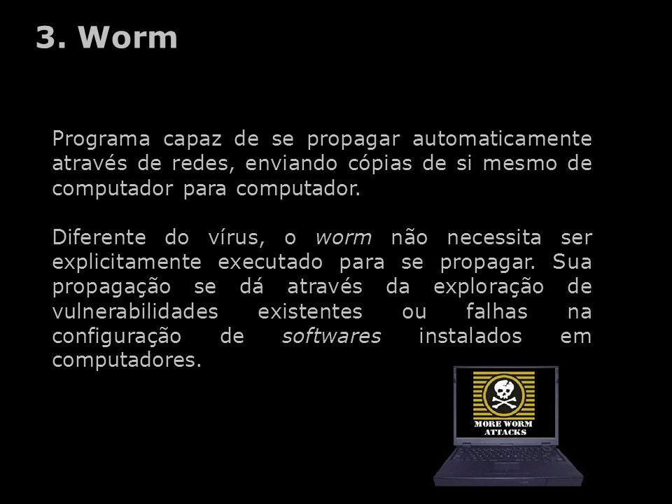 3. Worm Programa capaz de se propagar automaticamente através de redes, enviando cópias de si mesmo de computador para computador. Diferente do vírus,