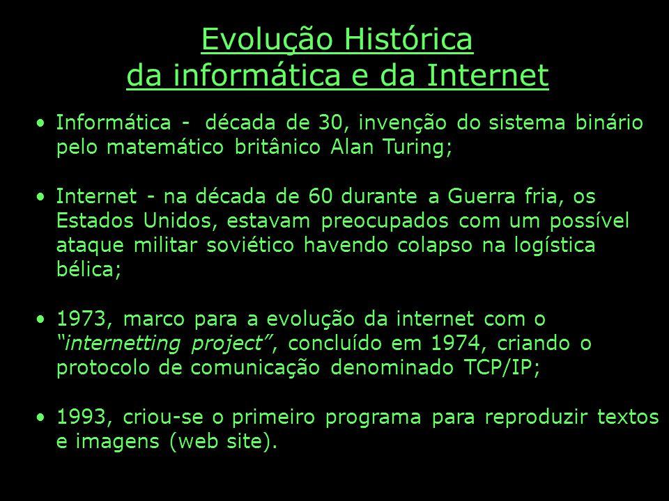Evolução Histórica da informática e da Internet Informática - década de 30, invenção do sistema binário pelo matemático britânico Alan Turing; Internet - na década de 60 durante a Guerra fria, os Estados Unidos, estavam preocupados com um possível ataque militar soviético havendo colapso na logística bélica; 1973, marco para a evolução da internet com o internetting project, concluído em 1974, criando o protocolo de comunicação denominado TCP/IP; 1993, criou-se o primeiro programa para reproduzir textos e imagens (web site).