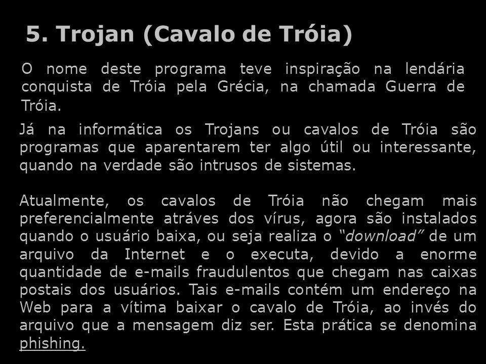 5. Trojan (Cavalo de Tróia) O nome deste programa teve inspiração na lendária conquista de Tróia pela Grécia, na chamada Guerra de Tróia. Já na inform