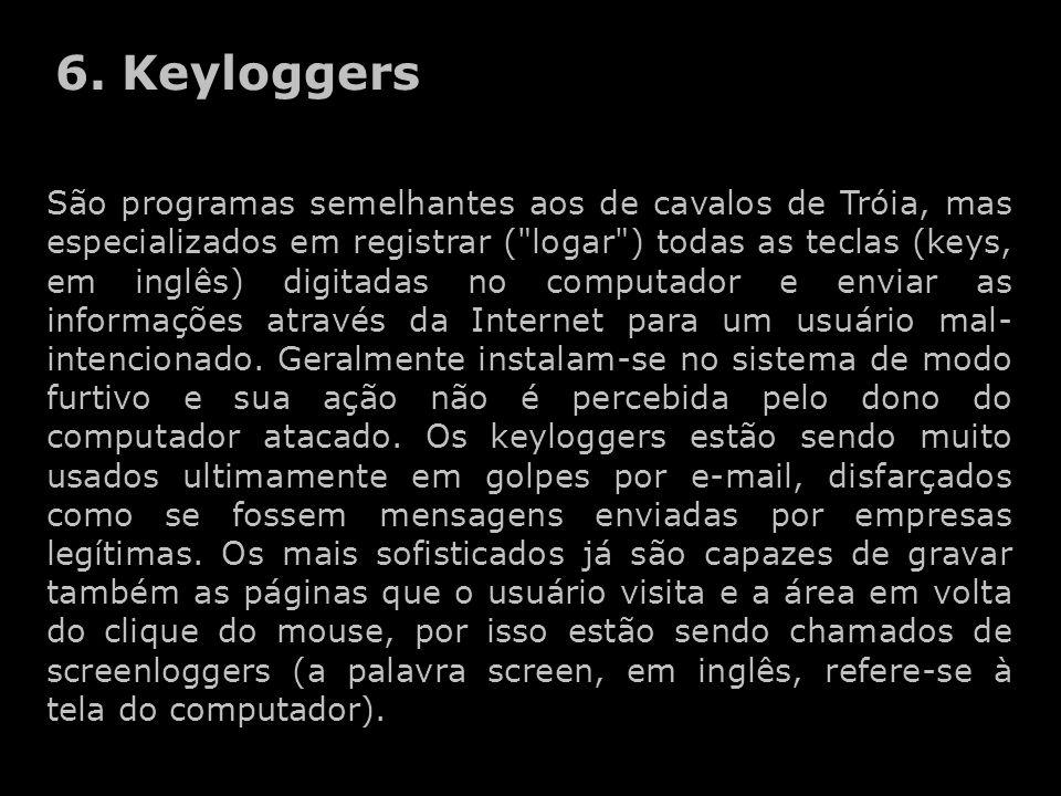 São programas semelhantes aos de cavalos de Tróia, mas especializados em registrar ( logar ) todas as teclas (keys, em inglês) digitadas no computador e enviar as informações através da Internet para um usuário mal- intencionado.