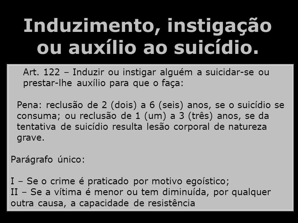 Induzimento, instigação ou auxílio ao suicídio. Art. 122 – Induzir ou instigar alguém a suicidar-se ou prestar-lhe auxílio para que o faça: Pena: recl
