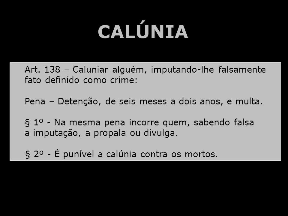 CALÚNIA Art. 138 – Caluniar alguém, imputando-lhe falsamente fato definido como crime: Pena – Detenção, de seis meses a dois anos, e multa. § 1º - Na