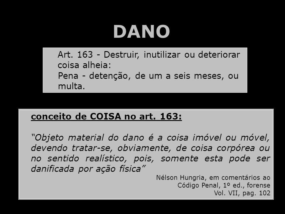 DANO Art. 163 - Destruir, inutilizar ou deteriorar coisa alheia: Pena - detenção, de um a seis meses, ou multa. conceito de COISA no art. 163: Objeto