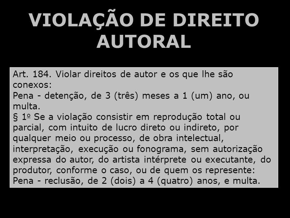 VIOLAÇÃO DE DIREITO AUTORAL Art. 184. Violar direitos de autor e os que lhe são conexos: Pena - detenção, de 3 (três) meses a 1 (um) ano, ou multa. §