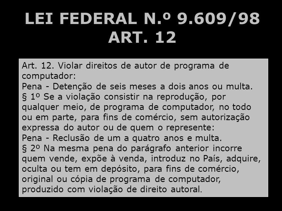 LEI FEDERAL N.º 9.609/98 ART. 12 Art. 12. Violar direitos de autor de programa de computador: Pena - Detenção de seis meses a dois anos ou multa. § 1º