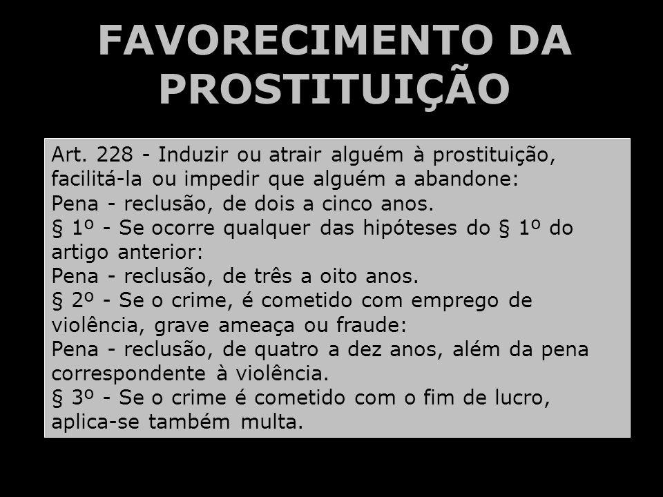FAVORECIMENTO DA PROSTITUIÇÃO Art. 228 - Induzir ou atrair alguém à prostituição, facilitá-la ou impedir que alguém a abandone: Pena - reclusão, de do