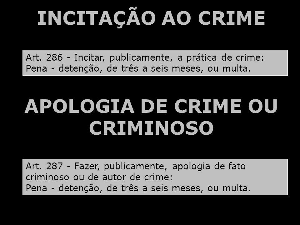 INCITAÇÃO AO CRIME APOLOGIA DE CRIME OU CRIMINOSO Art. 286 - Incitar, publicamente, a prática de crime: Pena - detenção, de três a seis meses, ou mult
