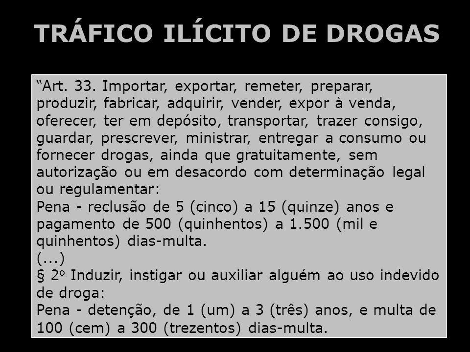 TRÁFICO ILÍCITO DE DROGAS Art. 33. Importar, exportar, remeter, preparar, produzir, fabricar, adquirir, vender, expor à venda, oferecer, ter em depósi