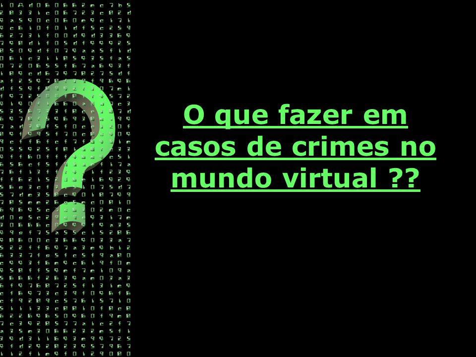 O que fazer em casos de crimes no mundo virtual ??