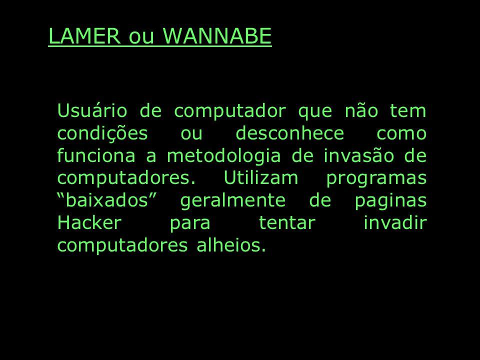 LAMER ou WANNABE Usuário de computador que não tem condições ou desconhece como funciona a metodologia de invasão de computadores. Utilizam programas