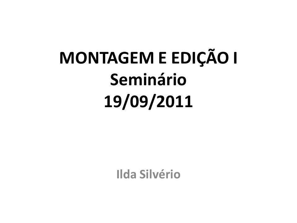 MONTAGEM E EDIÇÃO I Seminário 19/09/2011 Ilda Silvério