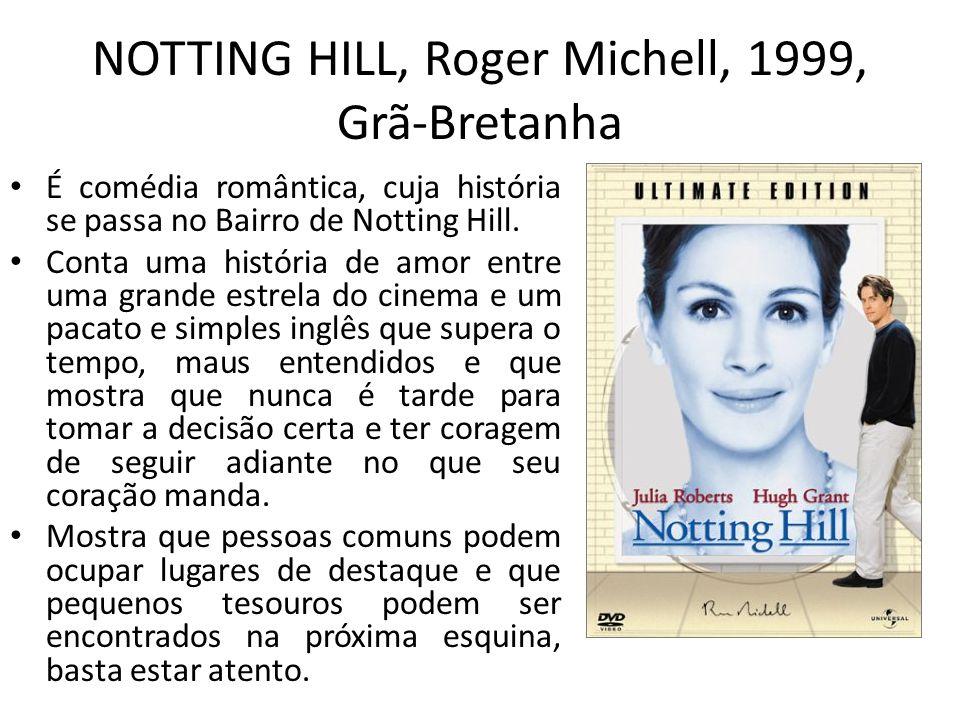 NOTTING HILL, Roger Michell, 1999, Grã-Bretanha É comédia romântica, cuja história se passa no Bairro de Notting Hill. Conta uma história de amor entr