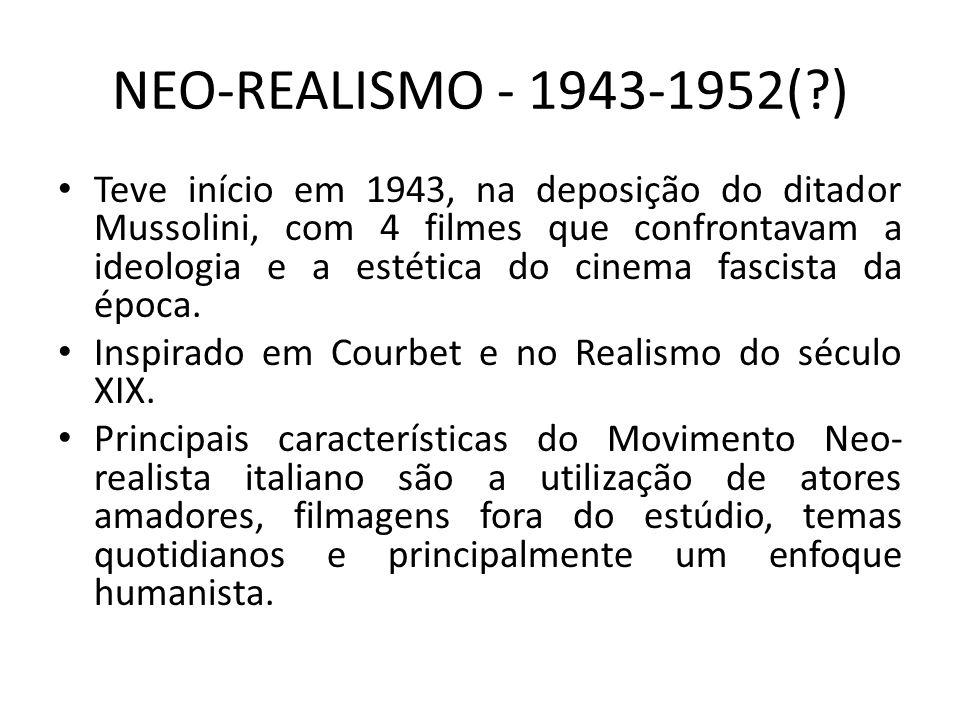 NEO-REALISMO - 1943-1952(?) Teve início em 1943, na deposição do ditador Mussolini, com 4 filmes que confrontavam a ideologia e a estética do cinema f