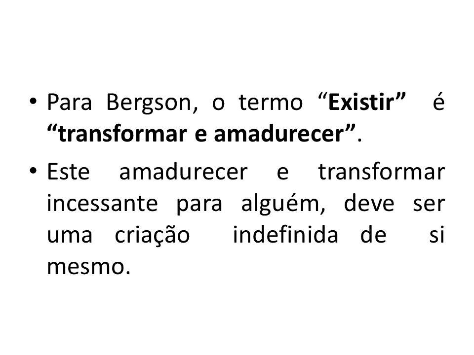 Para Bergson, o termo Existir é transformar e amadurecer. Este amadurecer e transformar incessante para alguém, deve ser uma criação indefinida de si
