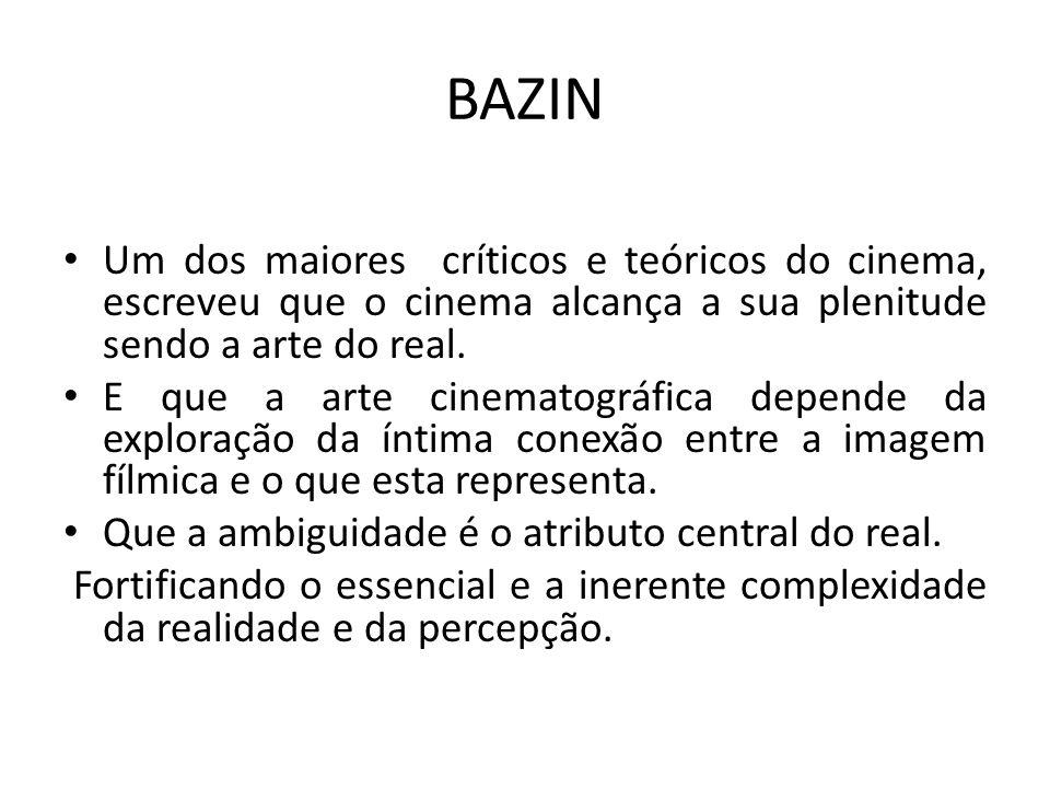 BAZIN Um dos maiores críticos e teóricos do cinema, escreveu que o cinema alcança a sua plenitude sendo a arte do real. E que a arte cinematográfica d