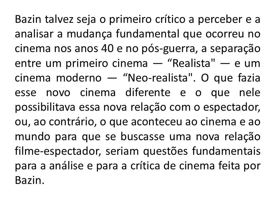 Bazin talvez seja o primeiro crítico a perceber e a analisar a mudança fundamental que ocorreu no cinema nos anos 40 e no pós-guerra, a separação entr