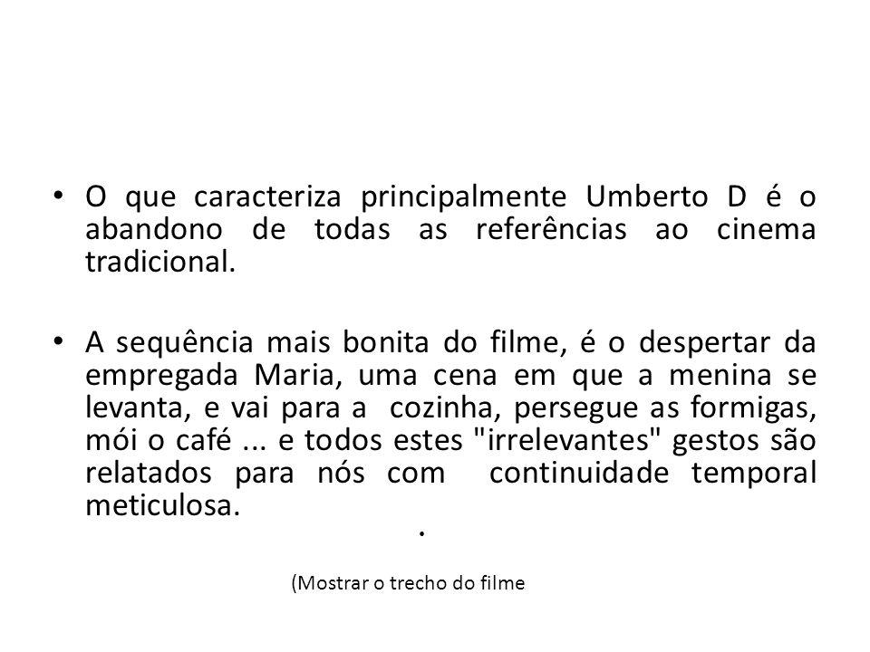 O que caracteriza principalmente Umberto D é o abandono de todas as referências ao cinema tradicional. A sequência mais bonita do filme, é o despertar