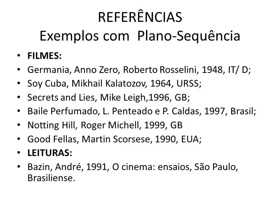 REFERÊNCIAS Exemplos com Plano-Sequência FILMES: Germania, Anno Zero, Roberto Rosselini, 1948, IT/ D; Soy Cuba, Mikhail Kalatozov, 1964, URSS; Secrets