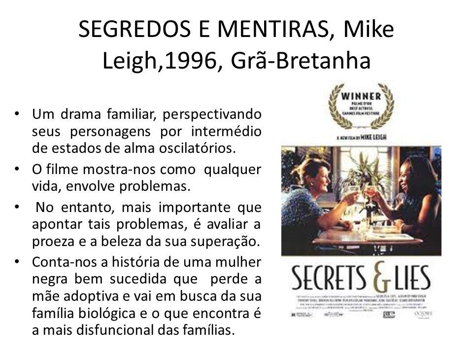 SEGREDOS E MENTIRAS, Mike Leigh,1996, Grã-Bretanha Um drama familiar, perspectivando seus personagens por intermédio de estados de alma oscilatórios.