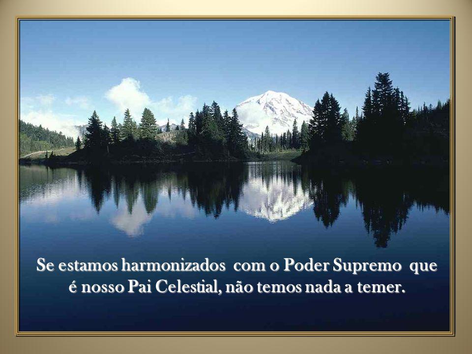 Se estamos harmonizados com o Poder Supremo que é nosso Pai Celestial, não temos nada a temer.