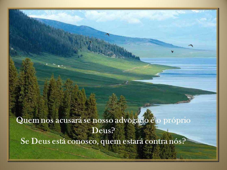 Quem nos acusará se nosso advogado é o próprio Deus? Se Deus está conosco, quem estará contra nós?