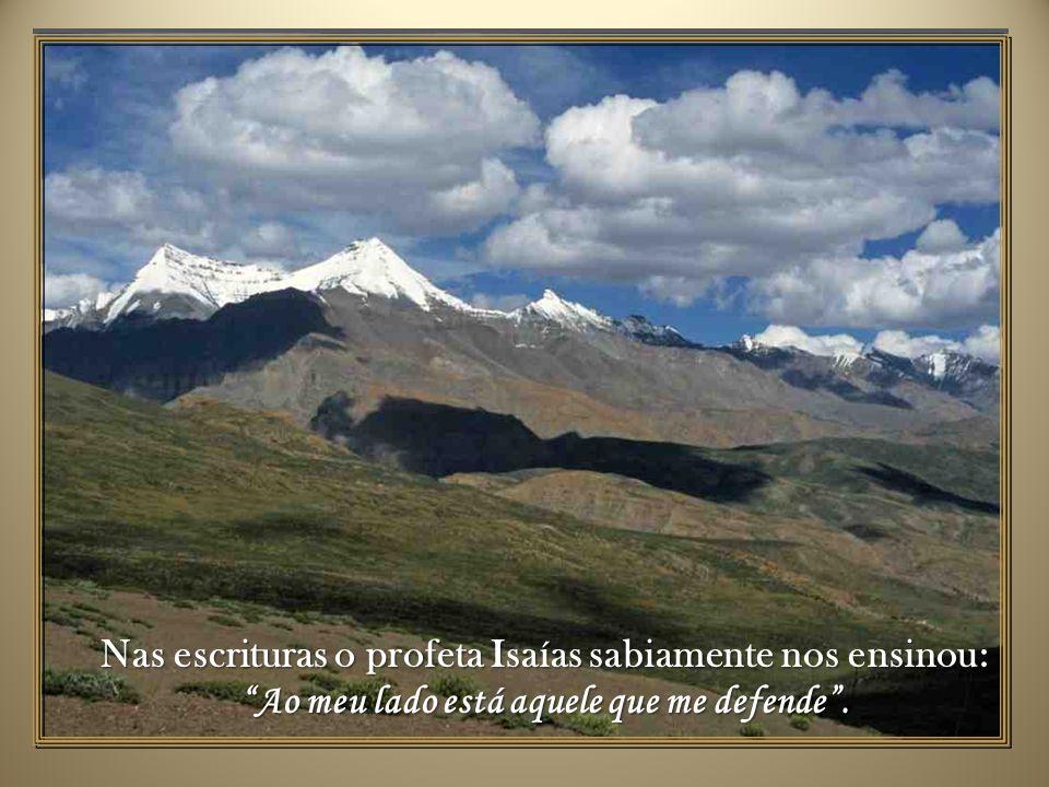 Nas escrituras o profeta Isaías sabiamente nos ensinou:Ao meu lado está aquele que me defende.