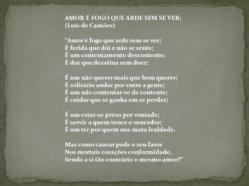 AMOR É FOGO QUE ARDE SEM SE VER; (Luís de Camões)