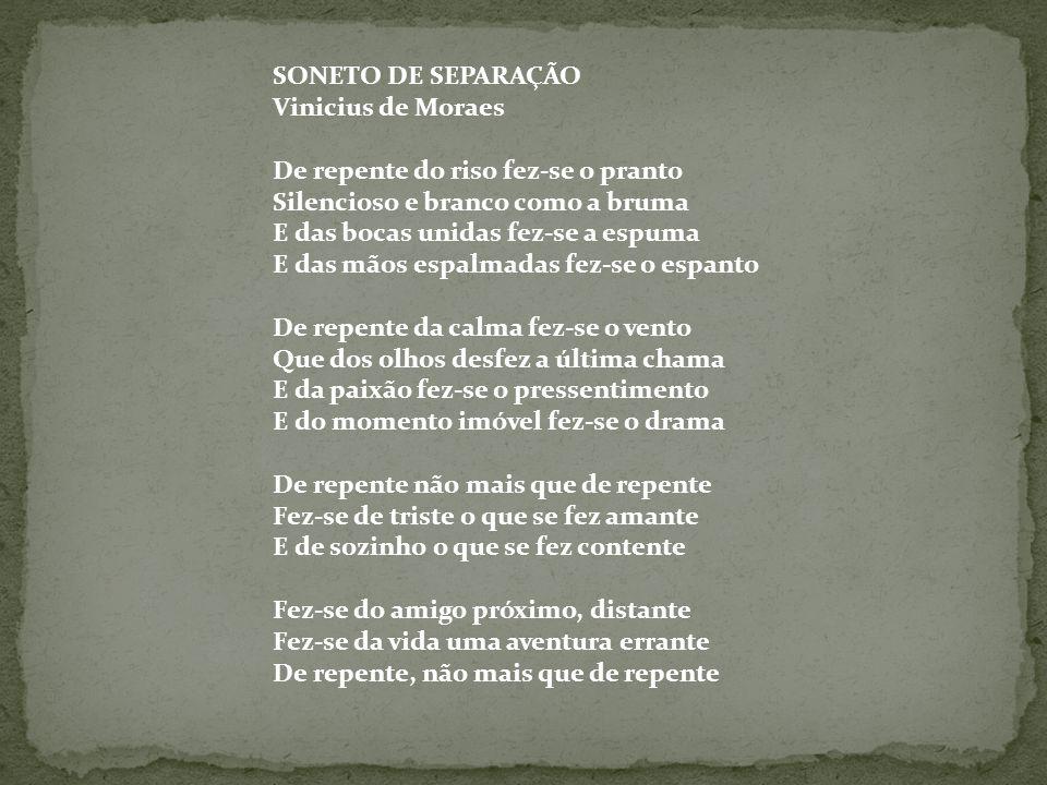 SONETO DE SEPARAÇÃO Vinicius de Moraes De repente do riso fez-se o pranto Silencioso e branco como a bruma E das bocas unidas fez-se a espuma E das mã