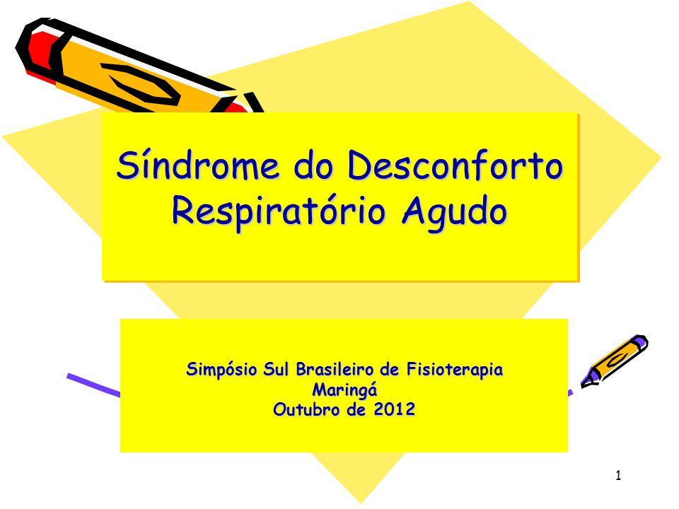 Síndrome do Desconforto Respiratório Agudo Simpósio Sul Brasileiro de Fisioterapia Maringá Outubro de 2012 1
