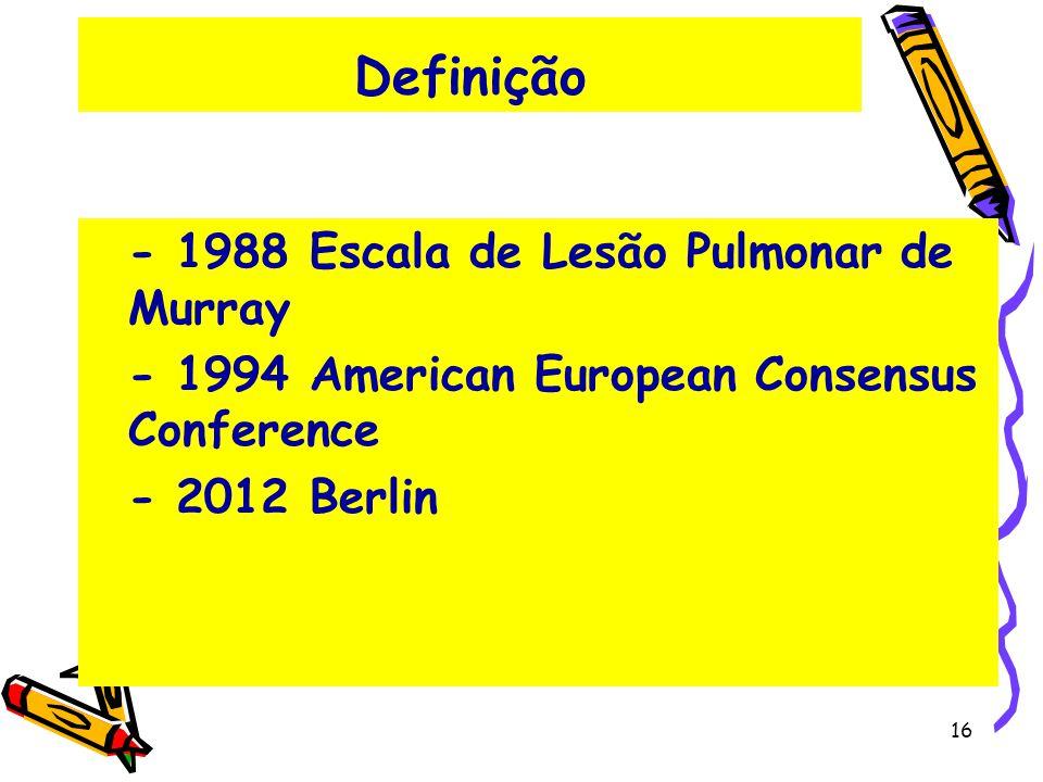 Definição - 1988 Escala de Lesão Pulmonar de Murray - 1994 American European Consensus Conference - 2012 Berlin 16