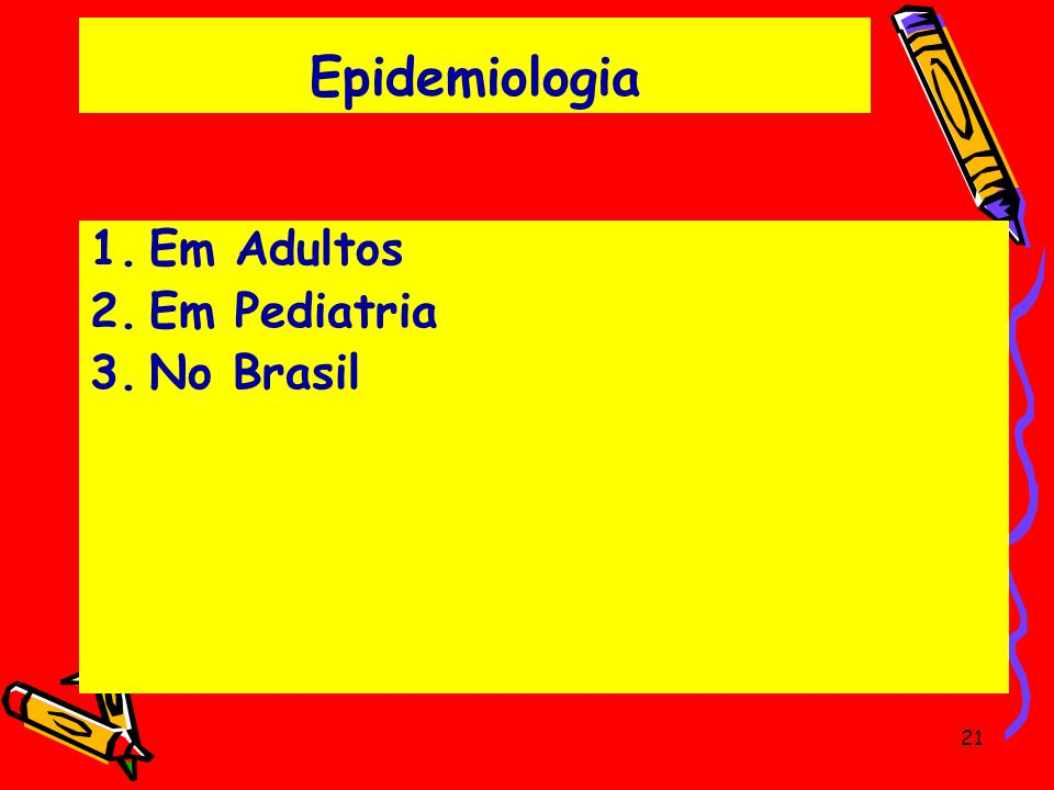 Epidemiologia 1.Em Adultos 2.Em Pediatria 3.No Brasil 21