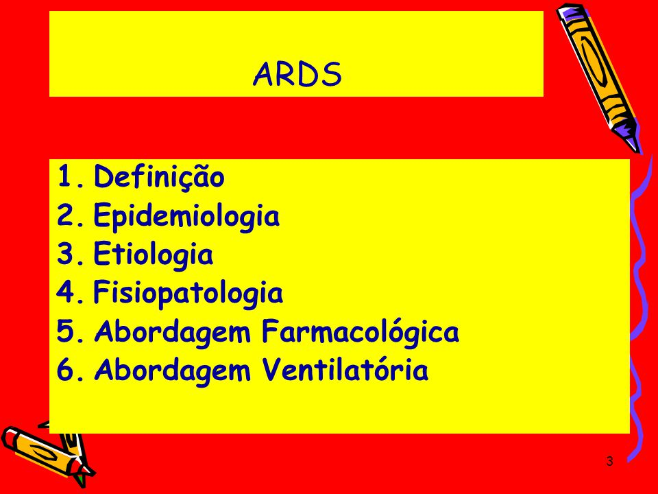 ARDS 1.Definição 2.Epidemiologia 3.Etiologia 4.Fisiopatologia 5.Abordagem Farmacológica 6.Abordagem Ventilatória 3