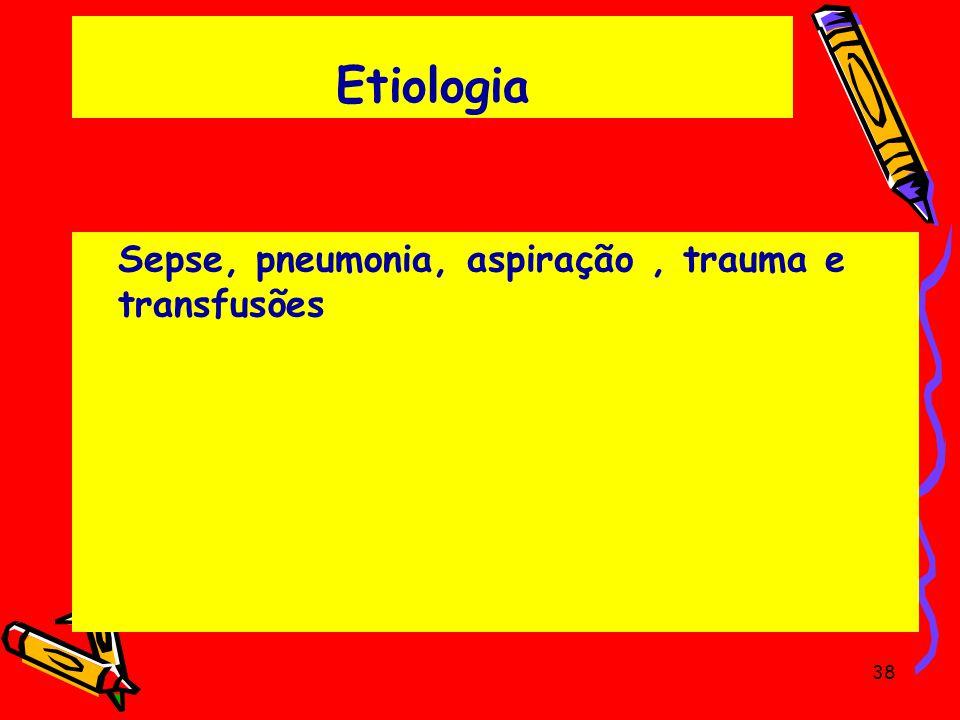Etiologia Sepse, pneumonia, aspiração, trauma e transfusões 38