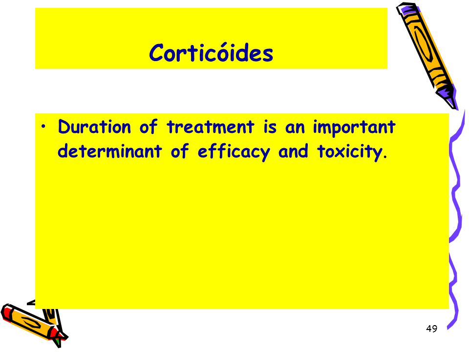 Corticóides Duration of treatment is an important determinant of efficacy and toxicity. 49