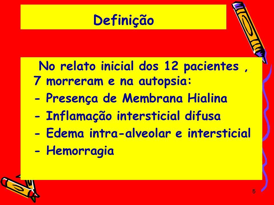 Definição No relato inicial dos 12 pacientes, 7 morreram e na autopsia: - Presença de Membrana Hialina - Inflamação intersticial difusa - Edema intra-
